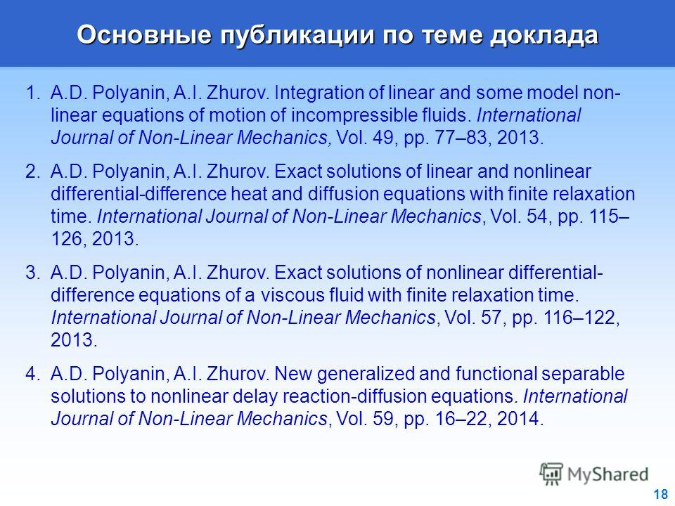 18 Основные публикации по теме доклада 1.A.D. Polyanin, A.I. Zhurov. Integration of linear and some model non- linear equations of motion of incompressible fluids. International Journal of Non-Linear Mechanics, Vol. 49, pp. 77–83, 2013. 2.A.D. Polyan