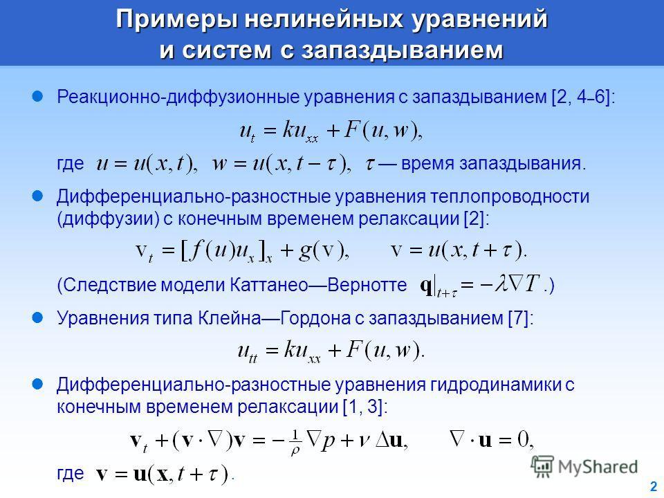 2 Примеры нелинейных уравнений и систем с запаздыванием Реакционно-диффузионные уравнения с запаздыванием [2, 4 – 6]: где время запаздывания. Дифференциально-разностные уравнения теплопроводности (диффузии) с конечным временем релаксации [2]: (Следст