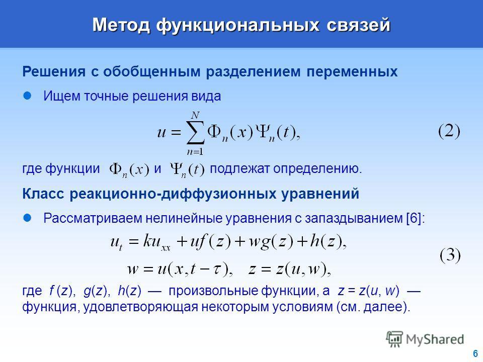 6 Метод функциональных связей Решения с обобщенным разделением переменных Ищем точные решения вида где функции и подлежат определению. Класс реакционно-диффузионных уравнений Рассматриваем нелинейные уравнения с запаздыванием [6]: где f (z), g(z), h(