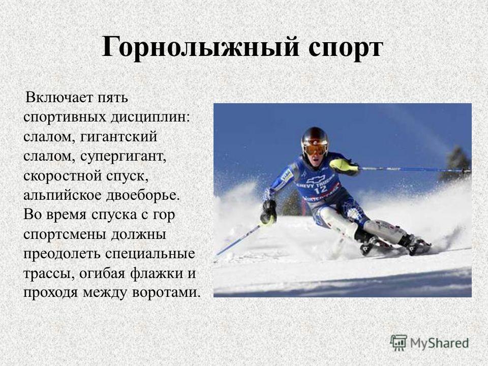 Горнолыжный спорт Включает пять спортивных дисциплин: слалом, гигантский слалом, супергигант, скоростной спуск, альпийское двоеборье. Во время спуска с гор спортсмены должны преодолеть специальные трассы, огибая флажки и проходя между воротами.