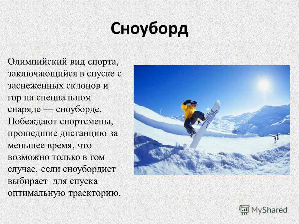 Сноуборд Олимпийский вид спорта, заключающийся в спуске с заснеженных склонов и гор на специальном снаряде сноуборде. Побеждают спортсмены, прошедшие дистанцию за меньшее время, что возможно только в том случае, если сноубордист выбирает для спуска о