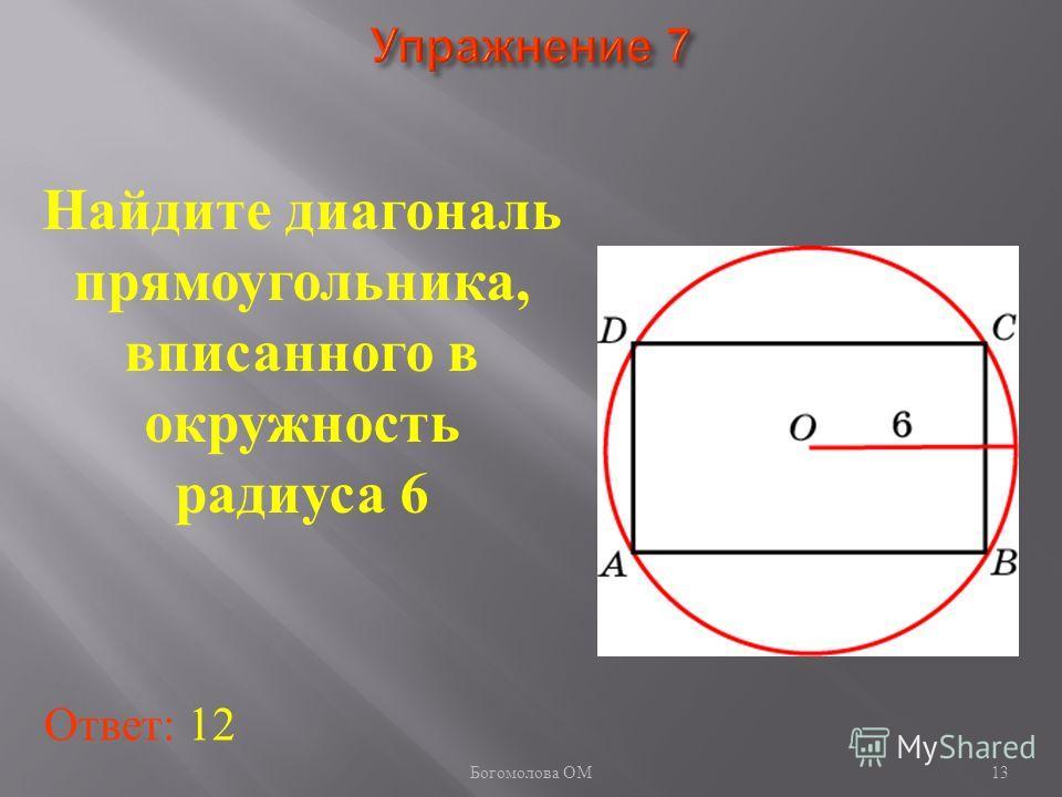 Найдите диагональ прямоугольника, вписанного в окружность радиуса 6 Ответ: 12 13 Богомолова ОМ