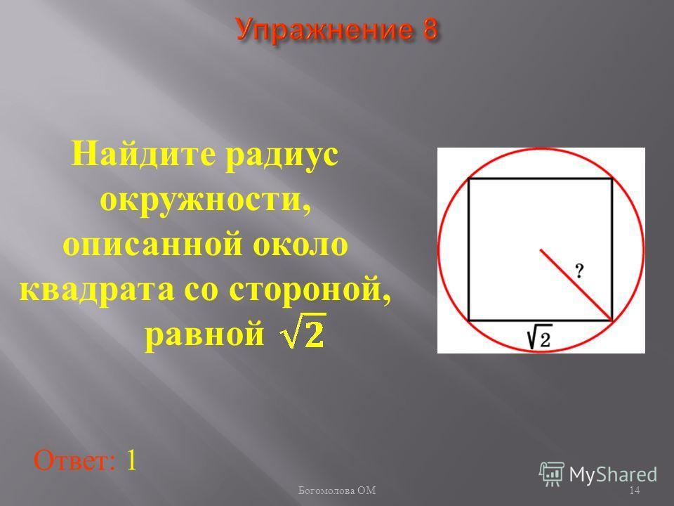 Найдите радиус окружности, описанной около квадрата со стороной, равной Ответ: 1 14 Богомолова ОМ