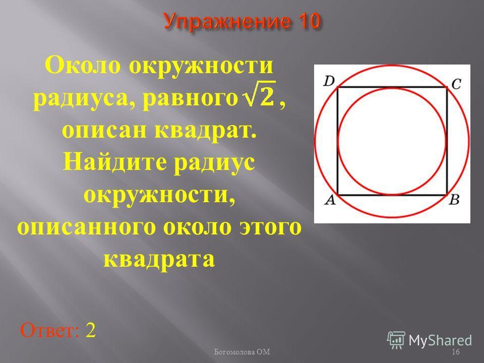 Около окружности радиуса, равного, описан квадрат. Найдите радиус окружности, описанного около этого квадрата Ответ: 2 16 Богомолова ОМ