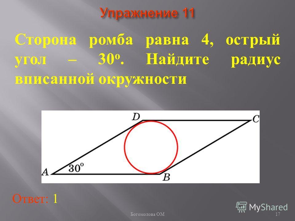 Сторона ромба равна 4, острый угол – 30 о. Найдите радиус вписанной окружности Ответ: 1 17 Богомолова ОМ