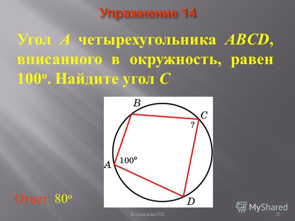 Угол A четырехугольника ABCD, вписанного в окружность, равен 100 о. Найдите угол C Ответ: 80 о 20 Богомолова ОМ