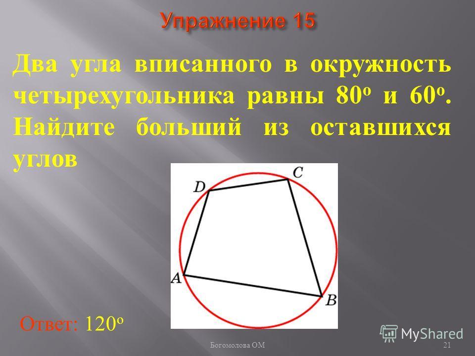Два угла вписанного в окружность четырехугольника равны 80 о и 60 о. Найдите больший из оставшихся углов Ответ: 120 о 21 Богомолова ОМ