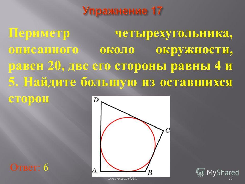 Периметр четырехугольника, описанного около окружности, равен 20, две его стороны равны 4 и 5. Найдите большую из оставшихся сторон Ответ: 6 23 Богомолова ОМ