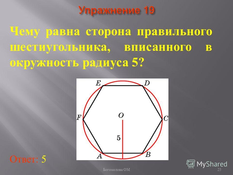 Чему равна сторона правильного шестиугольника, вписанного в окружность радиуса 5? Ответ: 5 25 Богомолова ОМ