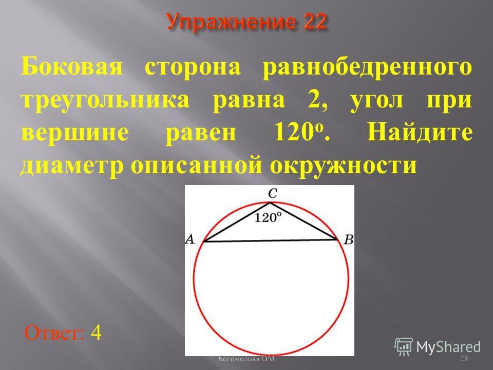 Боковая сторона равнобедренного треугольника равна 2, угол при вершине равен 120 о. Найдите диаметр описанной окружности Ответ: 4 28 Богомолова ОМ