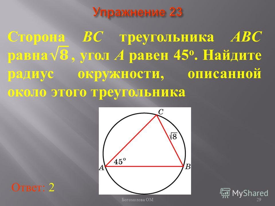 Сторона BC треугольника ABC равна, угол A равен 45 о. Найдите радиус окружности, описанной около этого треугольника Ответ: 2 29 Богомолова ОМ