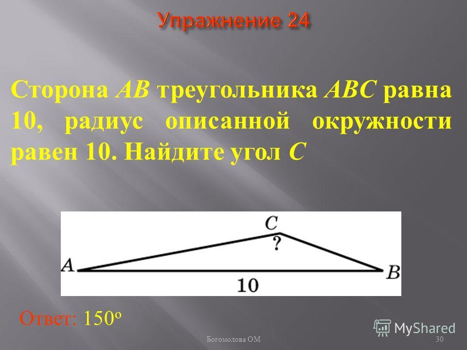 Сторона AB треугольника ABC равна 10, радиус описанной окружности равен 10. Найдите угол C Ответ: 150 о 30 Богомолова ОМ