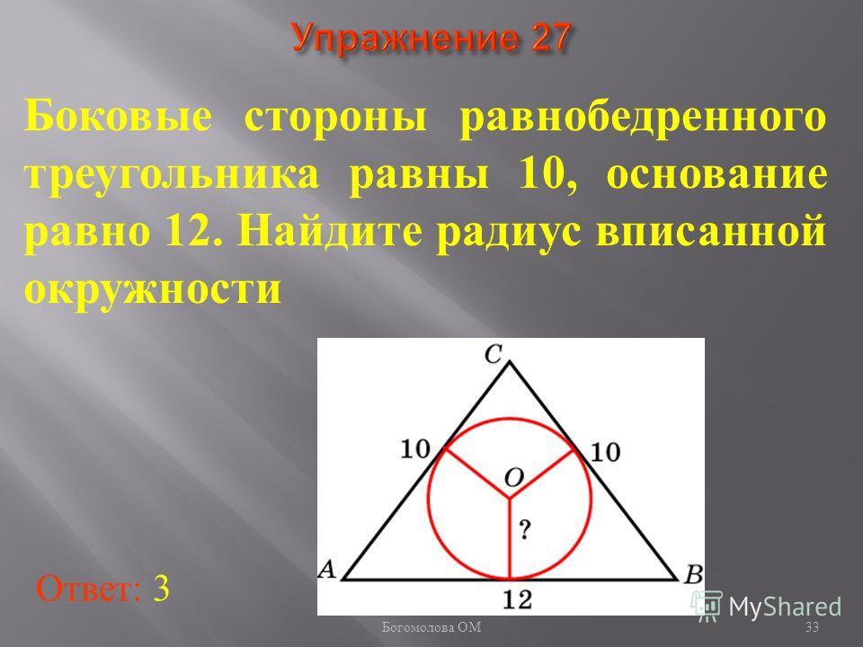 Боковые стороны равнобедренного треугольника равны 10, основание равно 12. Найдите радиус вписанной окружности Ответ: 3 33 Богомолова ОМ