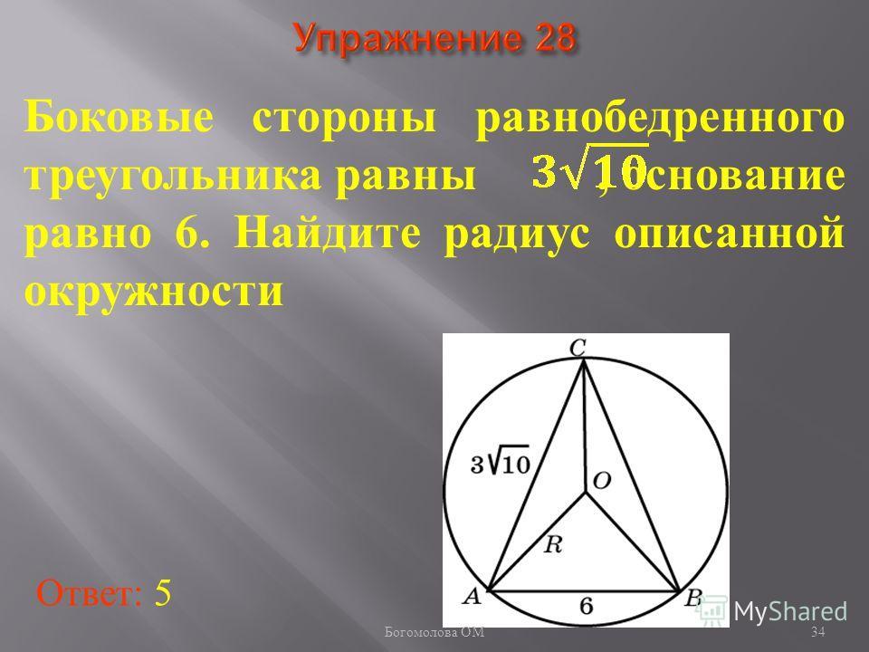 Боковые стороны равнобедренного треугольника равны, основание равно 6. Найдите радиус описанной окружности Ответ: 5 34 Богомолова ОМ