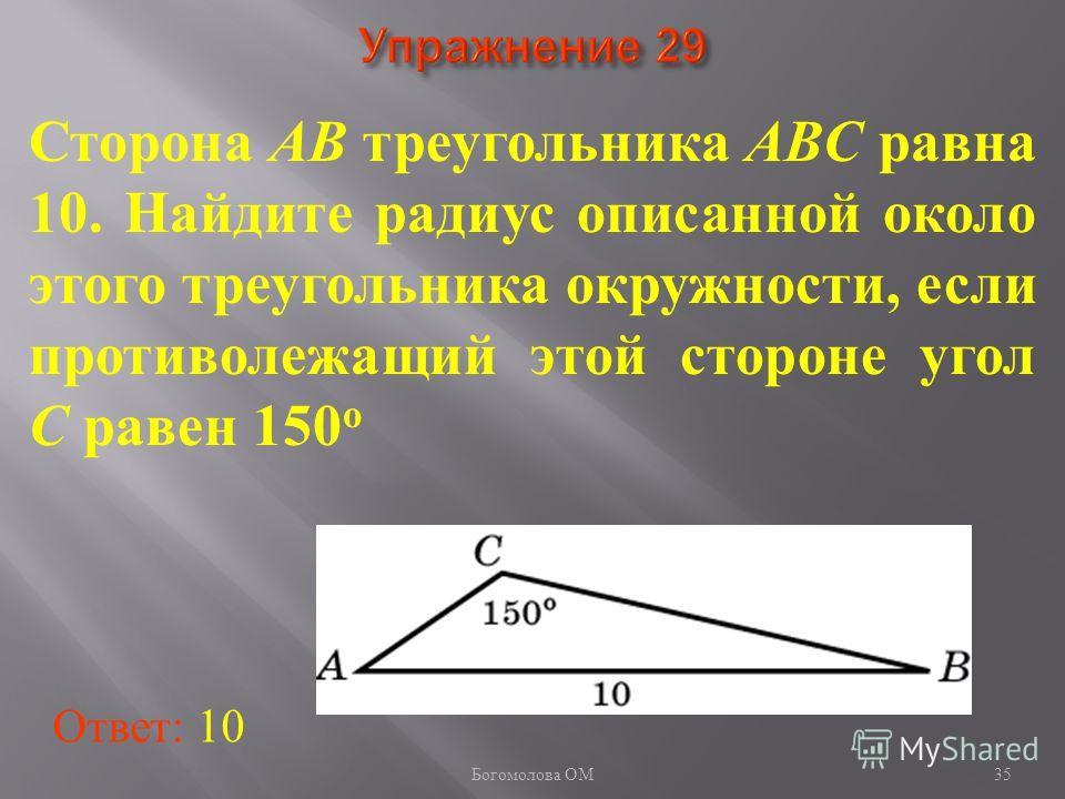Сторона AB треугольника ABC равна 10. Найдите радиус описанной около этого треугольника окружности, если противолежащий этой стороне угол C равен 150 о Ответ: 10 35 Богомолова ОМ