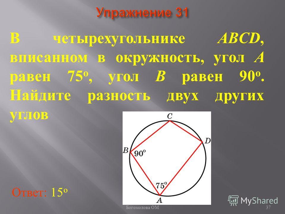 В четырехугольнике ABCD, вписанном в окружность, угол A равен 75 о, угол B равен 90 о. Найдите разность двух других углов Ответ: 15 о 37 Богомолова ОМ