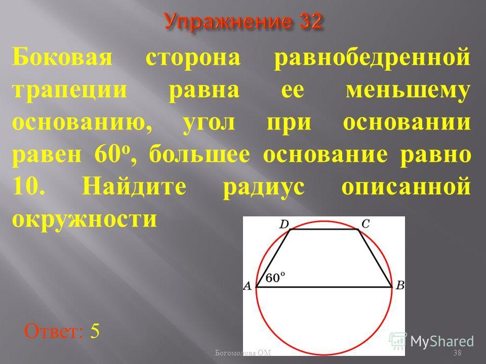 Боковая сторона равнобедренной трапеции равна ее меньшему основанию, угол при основании равен 60 о, большее основание равно 10. Найдите радиус описанной окружности Ответ: 5 38 Богомолова ОМ