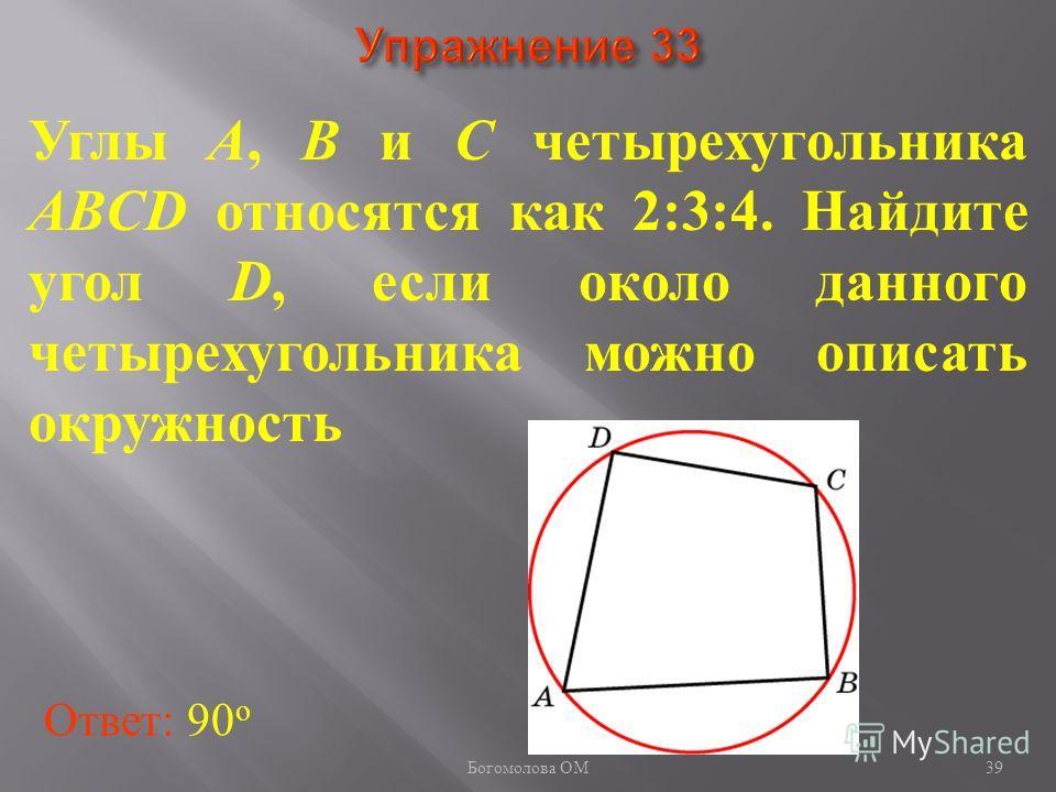 Углы A, B и C четырехугольника ABCD относятся как 2:3:4. Найдите угол D, если около данного четырехугольника можно описать окружность Ответ: 90 о 39 Богомолова ОМ
