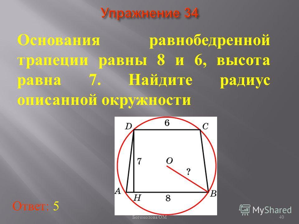 Основания равнобедренной трапеции равны 8 и 6, высота равна 7. Найдите радиус описанной окружности Ответ: 5 40 Богомолова ОМ