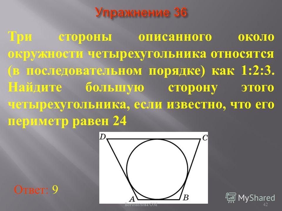 Три стороны описанного около окружности четырехугольника относятся (в последовательном порядке) как 1:2:3. Найдите большую сторону этого четырехугольника, если известно, что его периметр равен 24 Ответ: 9 42 Богомолова ОМ