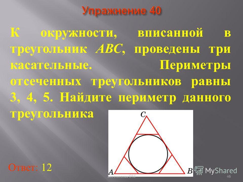К окружности, вписанной в треугольник АВС, проведены три касательные. Периметры отсеченных треугольников равны 3, 4, 5. Найдите периметр данного треугольника Ответ: 12 46 Богомолова ОМ