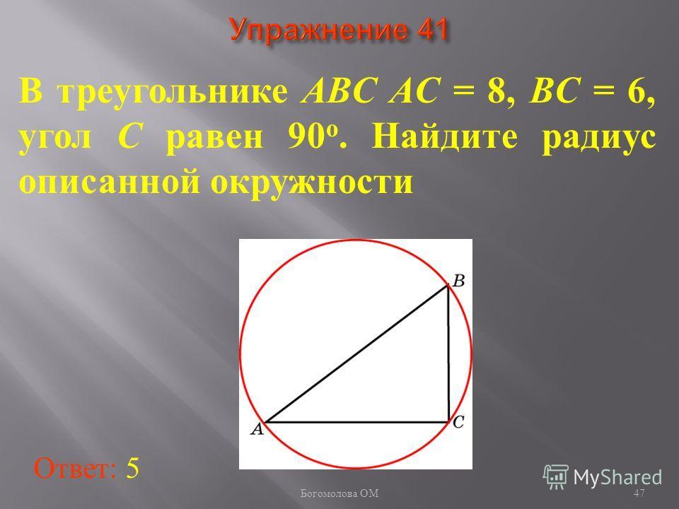 В треугольнике ABC AC = 8, BC = 6, угол C равен 90 о. Найдите радиус описанной окружности Ответ: 5 47 Богомолова ОМ