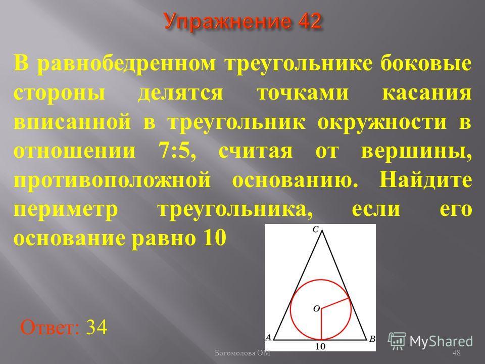 В равнобедренном треугольнике боковые стороны делятся точками касания вписанной в треугольник окружности в отношении 7:5, считая от вершины, противоположной основанию. Найдите периметр треугольника, если его основание равно 10 Ответ: 34 48 Богомолова