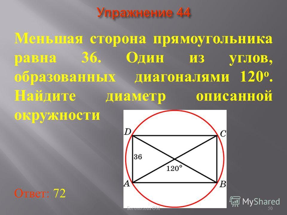 Меньшая сторона прямоугольника равна 36. Один из углов, образованных диагоналями 120 о. Найдите диаметр описанной окружности Ответ: 72 50 Богомолова ОМ