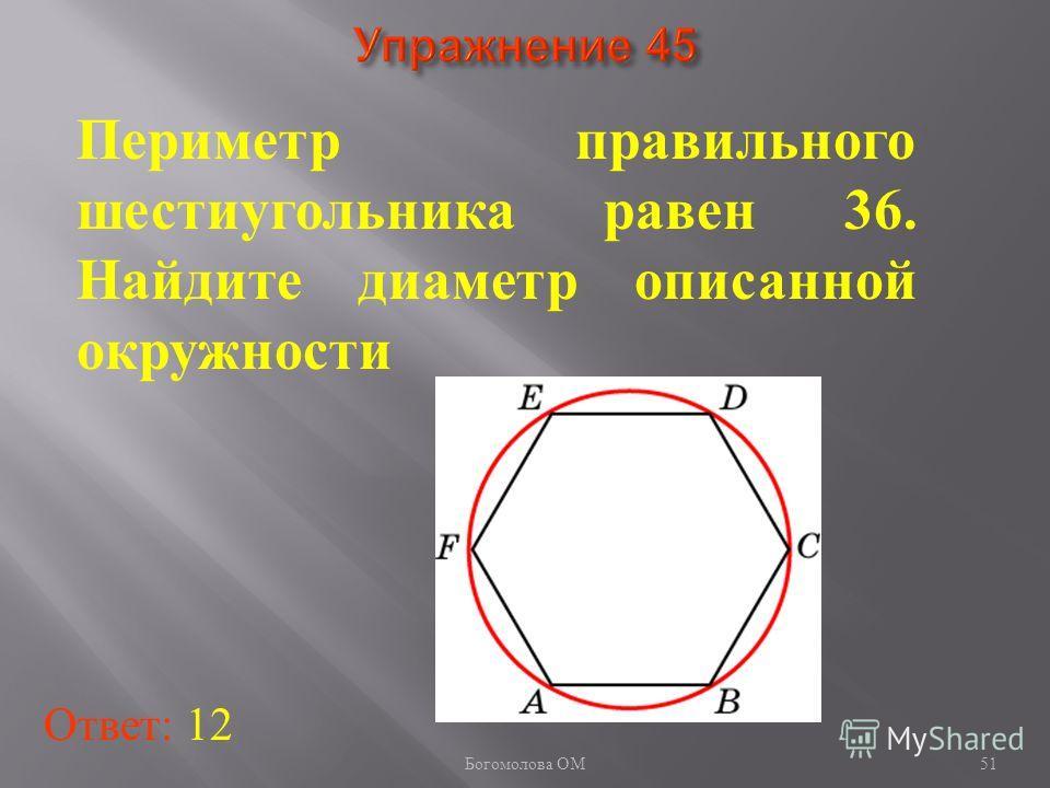 Периметр правильного шестиугольника равен 36. Найдите диаметр описанной окружности Ответ: 12 51 Богомолова ОМ