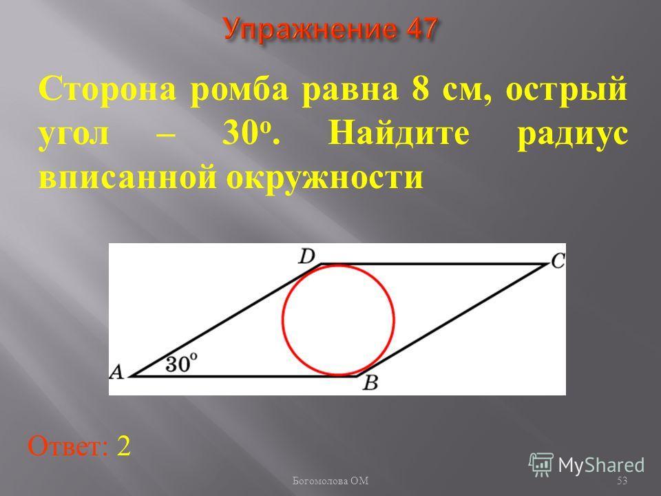 Сторона ромба равна 8 см, острый угол – 30 о. Найдите радиус вписанной окружности Ответ: 2 53 Богомолова ОМ