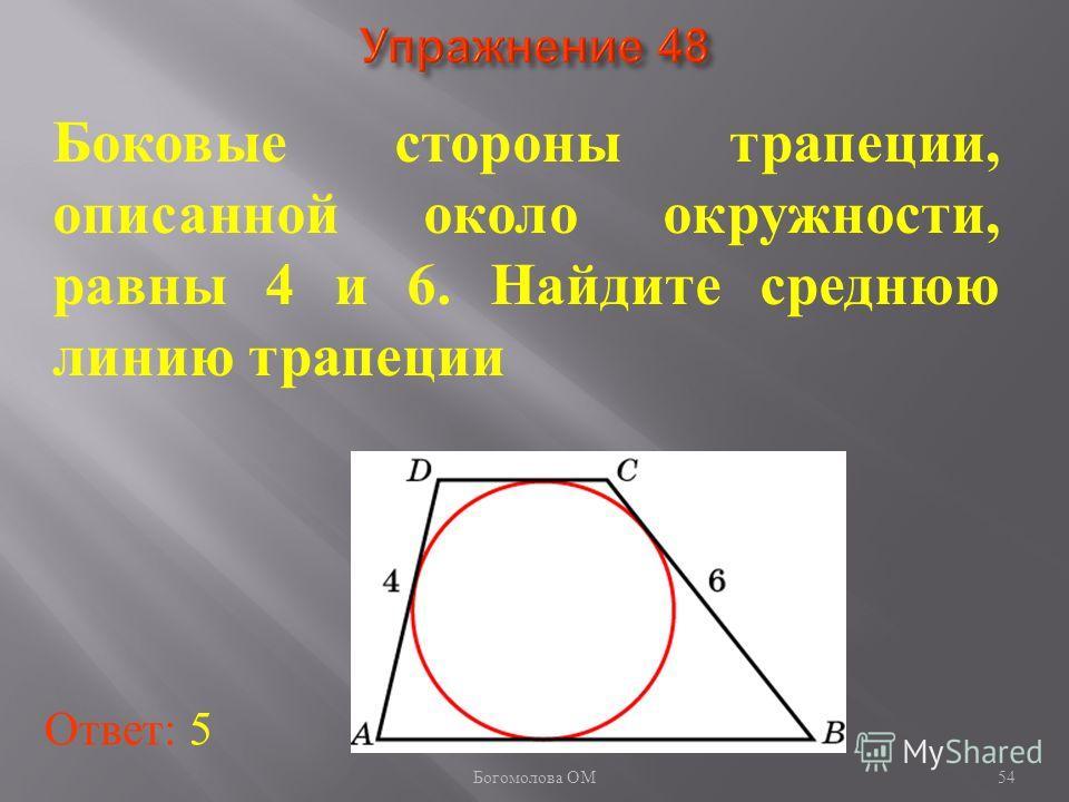 Боковые стороны трапеции, описанной около окружности, равны 4 и 6. Найдите среднюю линию трапеции Ответ: 5 54 Богомолова ОМ