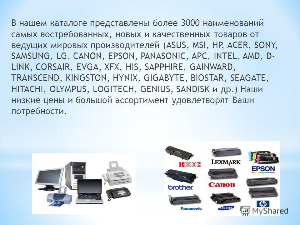 В нашем каталоге представлены более 3000 наименований самых востребованных, новых и качественных товаров от ведущих мировых производителей (ASUS, MSI, HP, ACER, SONY, SAMSUNG, LG, CANON, EPSON, PANASONIC, APC, INTEL, AMD, D- LINK, CORSAIR, EVGA, XFX,