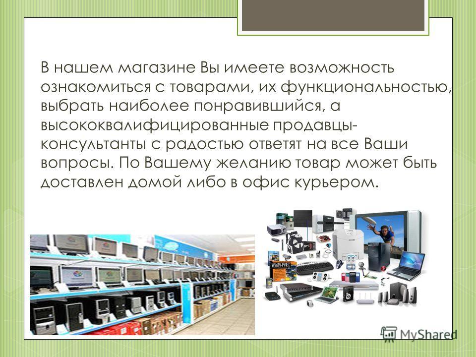 В нашем магазине Вы имеете возможность ознакомиться с товарами, их функциональностью, выбрать наиболее понравившийся, а высококвалифицированные продавцы- консультанты с радостью ответят на все Ваши вопросы. По Вашему желанию товар может быть доставле