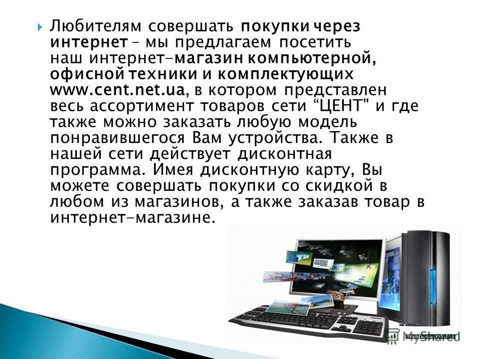 Любителям совершать покупки через интернет – мы предлагаем посетить наш интернет-магазин компьютерной, офисной техники и комплектующих www.cent.net.ua, в котором представлен весь ассортимент товаров сети ЦЕНТ