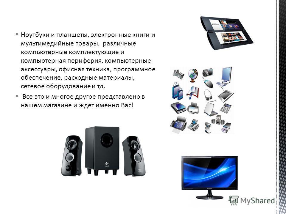 Ноутбуки и планшеты, электронные книги и мультимедийные товары, различные компьютерные комплектующие и компьютерная периферия, компьютерные аксессуары, офисная техника, программное обеспечение, расходные материалы, сетевое оборудование и тд. Все это