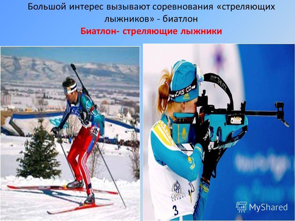 Большой интерес вызывают соревнования «стреляющих лыжников» - биатлон Биатлон- стреляющие лыжники