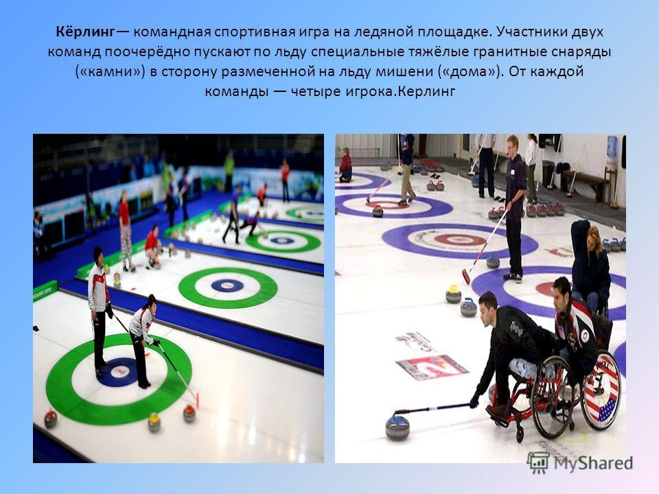 Кёрлинг командная спортивная игра на ледяной площадке. Участники двух команд поочерёдно пускают по льду специальные тяжёлые гранитные снаряды («камни») в сторону размеченной на льду мишени («дома»). От каждой команды четыре игрока.Керлинг