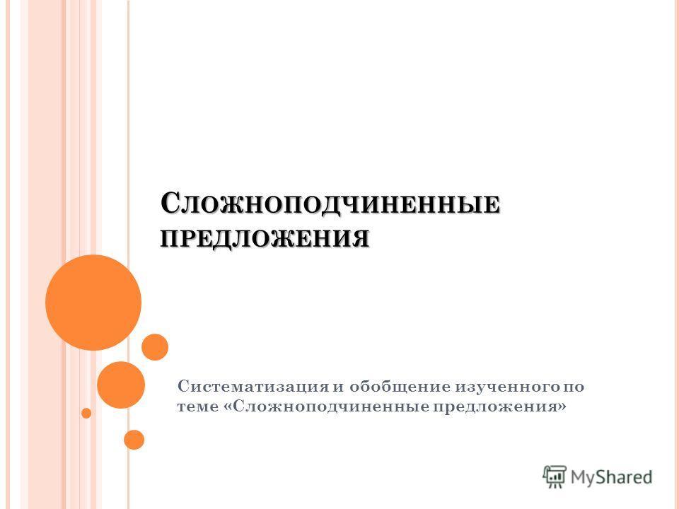 С ЛОЖНОПОДЧИНЕННЫЕ ПРЕДЛОЖЕНИЯ Систематизация и обобщение изученного по теме «Сложноподчиненные предложения»