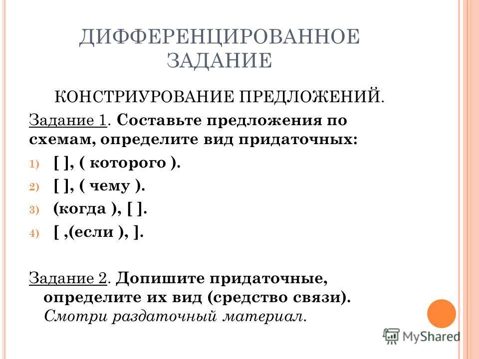 ДИФФЕРЕНЦИРОВАННОЕ ЗАДАНИЕ КОНСТРИУРОВАНИЕ ПРЕДЛОЖЕНИЙ. Задание 1. Составьте предложения по схемам, определите вид придаточных: 1) [ ], ( которого ). 2) [ ], ( чему ). 3) (когда ), [ ]. 4) [,(если ), ]. Задание 2. Допишите придаточные, определите их