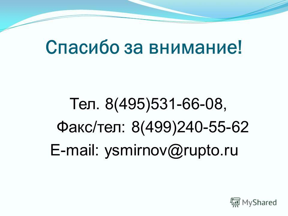 Спасибо за внимание! Тел. 8(495)531-66-08, Факс/тел: 8(499)240-55-62 E-mail: ysmirnov@rupto.ru