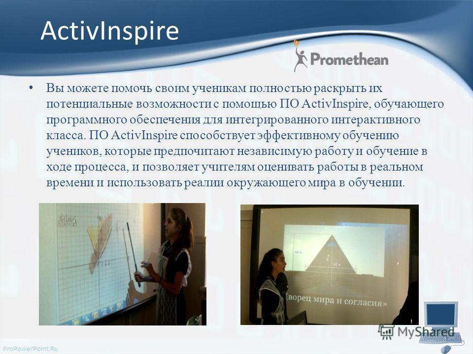 ProPowerPoint.Ru ActivInspire Вы можете помочь своим ученикам полностью раскрыть их потенциальные возможности с помощью ПО ActivInspire, обучающего программного обеспечения для интегрированного интерактивного класса. ПО ActivInspire способствует эффе