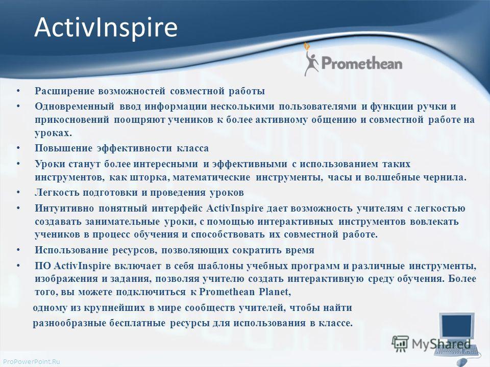 ProPowerPoint.Ru ActivInspire Расширение возможностей совместной работы Одновременный ввод информации несколькими пользователями и функции ручки и прикосновений поощряют учеников к более активному общению и совместной работе на уроках. Повышение эффе