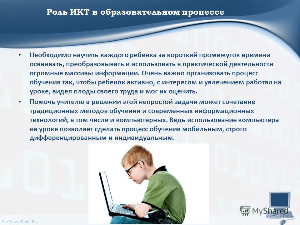 ProPowerPoint.Ru Роль ИКТ в образовательном процессе Необходимо научить каждого ребенка за короткий промежуток времени осваивать, преобразовывать и использовать в практической деятельности огромные массивы информации. Очень важно организовать процесс