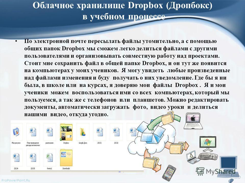 ProPowerPoint.Ru Облачное хранилище Dropbox (Дропбокс) в учебном процессе По электронной почте пересылать файлы утомительно, а с помощью общих папок Dropbox мы сможем легко делиться файлами с другими пользователями и организовывать совместную работу