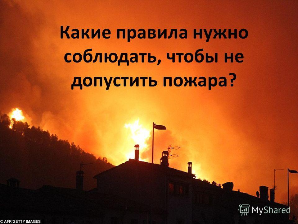 Какие правила нужно соблюдать, чтобы не допустить пожара?