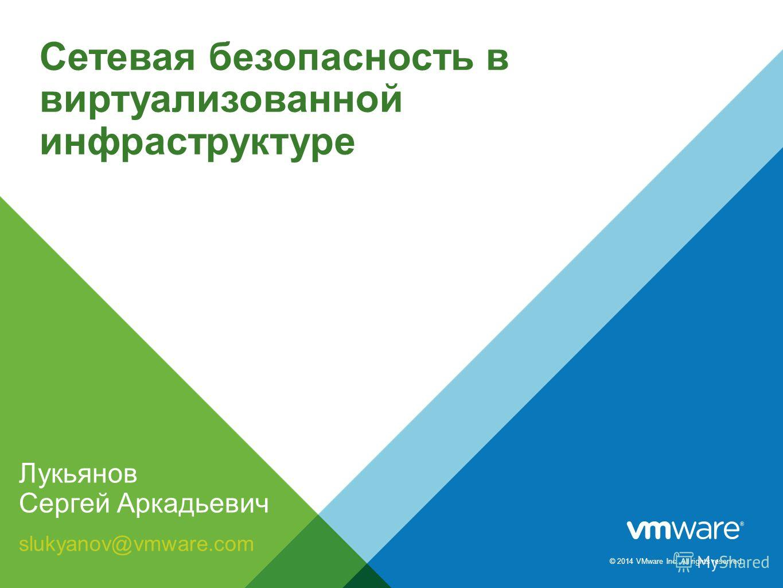 © 2014 VMware Inc. All rights reserved. Cетевая безопасность в виртуализованной инфраструктуре Лукьянов Сергей Аркадьевич slukyanov@vmware.com