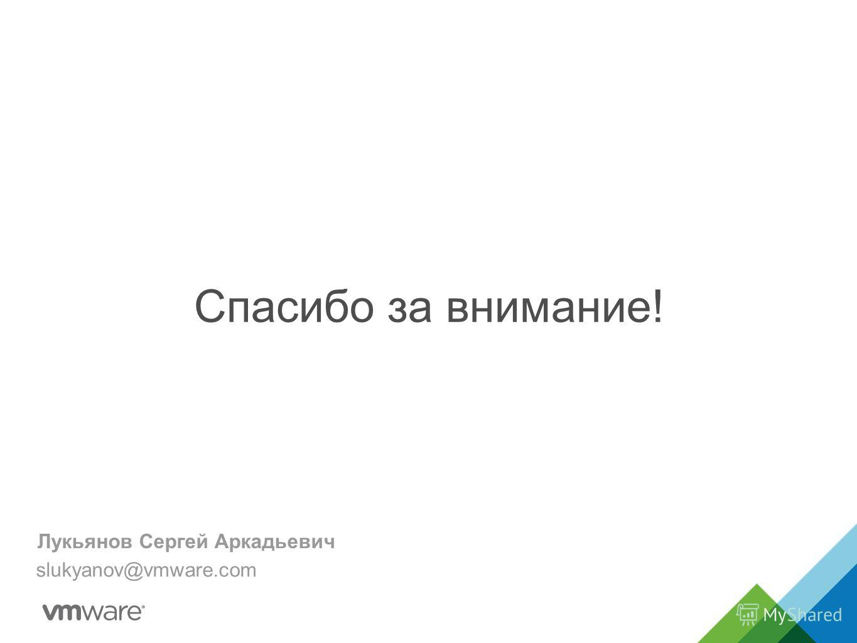 Спасибо за внимание! Лукьянов Сергей Аркадьевич slukyanov@vmware.com