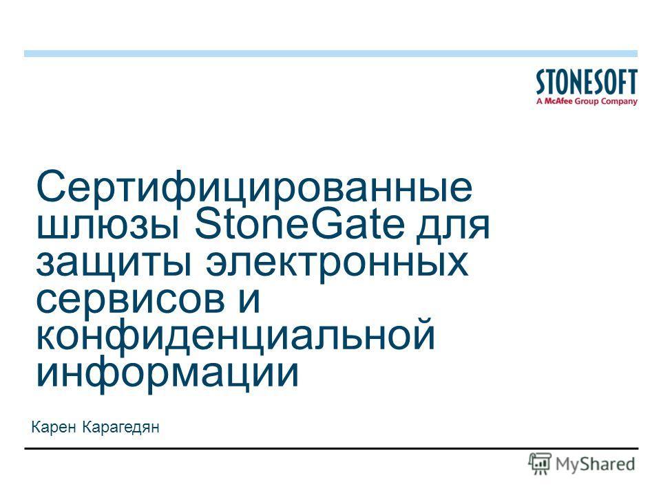 Сертифицированные шлюзы StoneGate для защиты электронных сервисов и конфиденциальной информации Карен Карагедян