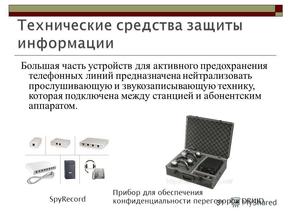 31 Большая часть устройств для активного предохранения телефонных линий предназначена нейтрализовать прослушивающую и звукозаписывающую технику, которая подключена между станцией и абонентским аппаратом. 31 SpyRecord Прибор для обеспечения конфиденци