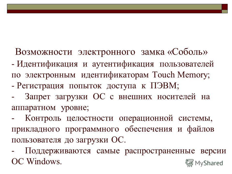 48 Возможности электронного замка «Соболь» - Идентификация и аутентификация пользователей по электронным идентификаторам Touch Memory; - Регистрация попыток доступа к ПЭВМ; - Запрет загрузки ОС с внешних носителей на аппаратном уровне; - Контроль цел